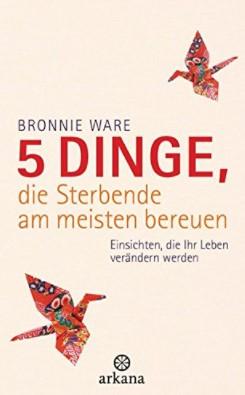 Bonnie Ware - 5 Dinge, die Sterbende bereuen